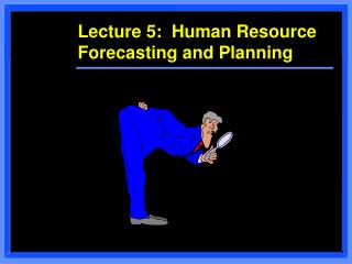 Lecture 5:  Human Resource Forecasting and Planning