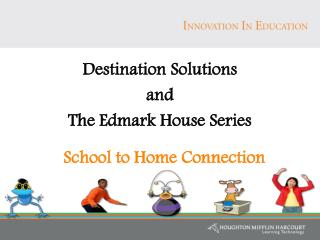 Destination Solutions  and  The Edmark House Series    School to Home Connection