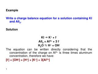 Example   Write a charge balance equation for a solution containing KI and AlI3.   Solution   KI g K  I- AlI3  Al3  3 I-