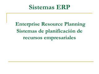 Sistemas ERP   Enterprise Resource Planning Sistemas de planificaci n de recursos empresariales