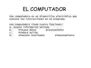 EL COMPUTADOR  Una computadora es un dispositivo electr nico que ejecuta las instruccionesen un programa. Una computador