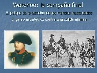 Waterloo: la campa a final  El peligro de la elecci n de los mandos inadecuados   El genio estrat gico contra una s lida