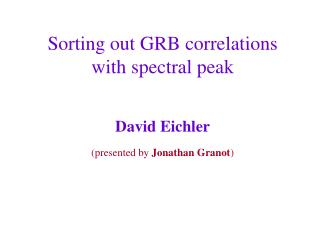 Sorting out GRB correlations with spectral peak  David Eichler presented by Jonathan Granot