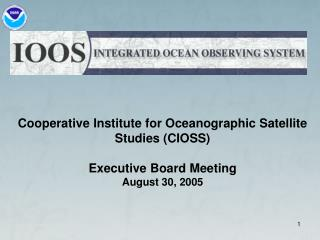 Cooperative Institute for Oceanographic Satellite Studies CIOSS   Executive Board Meeting August 30, 2005
