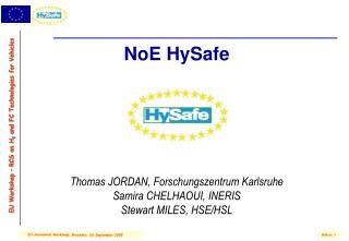 NoE HySafe         Thomas JORDAN, Forschungszentrum Karlsruhe Samira CHELHAOUI, INERIS Stewart MILES, HSE