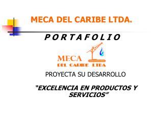 MECA DEL CARIBE LTDA.  P O R T A F O L I O     PROYECTA SU DESARROLLO   EXCELENCIA EN PRODUCTOS Y SERVICIOS