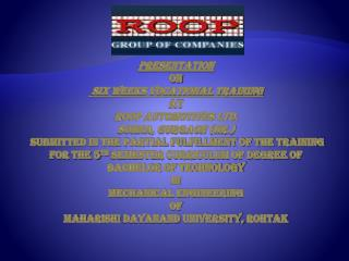 Presentation ON  SIX WEEKS VOCATIONAL TRAINING AT ROOP AUTOMOTIVES LTD. SOHNA, GURGAON Hr.  Submitted In the partial ful