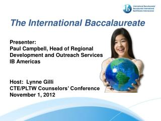 The International Baccalaureate  Presenter: Paul Campbell, Head of Regional Development and Outreach Services IB America