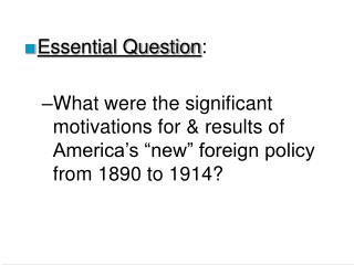 Essential Question:  What were the significant motivations for  results of America s  new  foreign policy from 1890 to 1