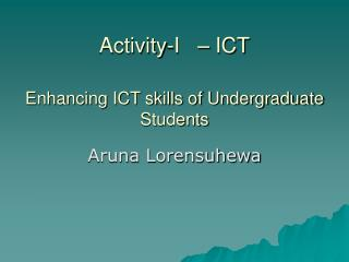 Activity-I     ICT  Enhancing ICT skills of Undergraduate Students
