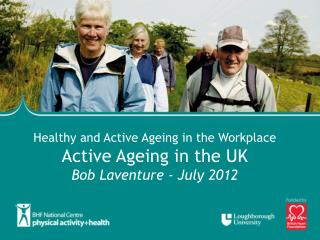 Healthy and Active Ageing in the Workplace Active Ageing in the UK Bob Laventure - July 2012
