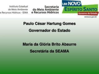 Paulo C sar Hartung Gomes Governador do Estado  Maria da Gl ria Brito Abaurre  Secret ria da SEAMA