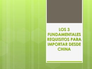Los 3 Fundamentales Requisitos para Importar desde China