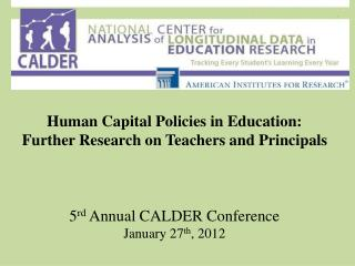 Human Capital Policies in Education: Further Research on Teachers and Principals    5rd Annual CALDER Conference January
