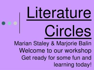 Literature Circles Marian Staley  Marjorie Balin Welcome to our workshop Get ready for some fun and learning today