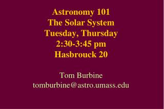Astronomy 101 The Solar System Tuesday, Thursday 2:30-3:45 pm Hasbrouck 20  Tom Burbine tomburbineastro.umass