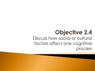 Objective 2.4 Discuss how social or cultural factors affect one cognitive process