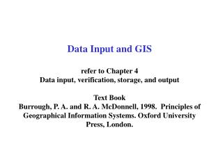 Data Input and GIS  refer to Chapter 4 Data input, verification, storage, and output  Text Book Burrough, P. A. and R. A