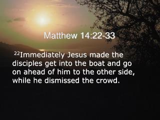 22Immediately Jesus made the disciples get into the boat and go  on ahead of him to the other side, while he dismissed