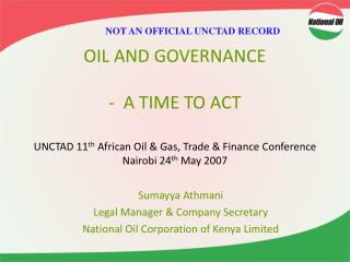 OIL AND GOVERNANCE   -  A TIME TO ACT   UNCTAD 11th African Oil  Gas, Trade  Finance Conference Nairobi 24th May 2007