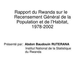 Rapport du Rwanda sur le Recensement G n ral de la Population et de l Habitat, 1978-2002     Pr sent  par:  Abdon Baudou