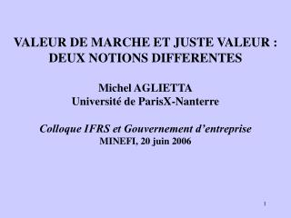 VALEUR DE MARCHE ET JUSTE VALEUR : DEUX NOTIONS DIFFERENTES  Michel AGLIETTA Universit  de ParisX-Nanterre  Colloque IFR