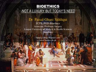 BIOETHICS -NOT A LUXURY BUT TODAY S NEED  Dr  Faisal Ghani Siddiqui FCPS, PGD-Bioethics Associate  Professor Surgery Lia