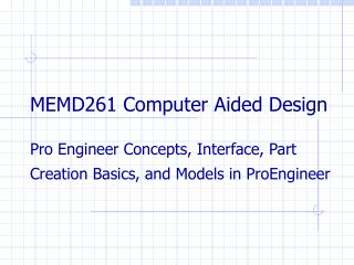 MEMD261 Computer Aided Design  Pro Engineer Concepts, Interface, Part Creation Basics, and Models in ProEngineer