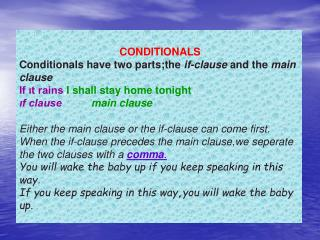 CONDITIONALS Conditionals have two parts;the if-clause and the main clause If it rains,I shall stay home tonight. if cla