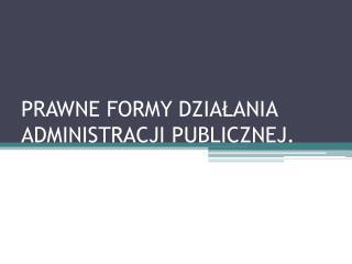 PRAWNE FORMY DZIALANIA ADMINISTRACJI PUBLICZNEJ.