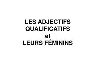LES ADJECTIFS QUALIFICATIFS et LEURS F MININS