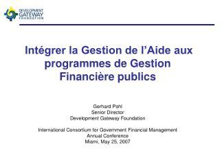 Int grer la Gestion de l Aide aux programmes de Gestion Financi re publics   Gerhard Pohl Senior Director Development Ga
