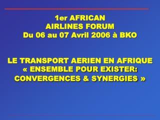 1er AFRICAN  AIRLINES FORUM Du 06 au 07 Avril 2006   BKO   LE TRANSPORT AERIEN EN AFRIQUE   ENSEMBLE POUR EXISTER: CONVE