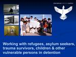 Working with refugees, asylum seekers, trauma survivors, children  other vulnerable persons in detention
