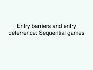 Entry barriers and entry deterrence: Sequential games