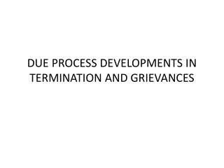 DUE PROCESS DEVELOPMENTS IN TERMINATION AND GRIEVANCES