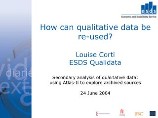 How can qualitative data be re-used  Louise Corti ESDS Qualidata    Secondary analysis of qualitative data:  using Atlas