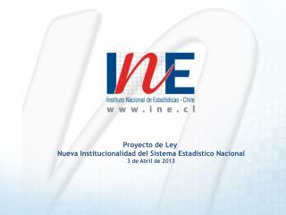 Proyecto de Ley  Nueva Institucionalidad del Sistema Estad stico Nacional 3 de Abril de 2013