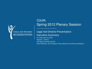 CDLPA Spring 2012 Plenary Session ----------------------- Legal Aid Ontario Presentation  Executive Summary Thursday, Ma