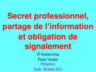 Secret professionnel,  partage de l information et obligation de signalement  JP Rosenczveig Pierre Verdier P rigueux Je