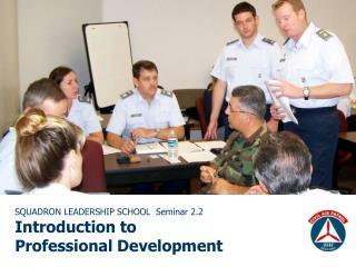 SQUADRON LEADERSHIP SCHOOL  Seminar 2.2 Introduction to  Professional Development