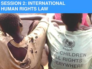 SESSION 2: INTERNATIONAL    HUMAN RIGHTS LAW