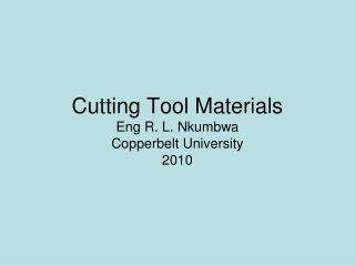 Cutting Tool Materials Eng R. L. Nkumbwa Copperbelt University 2010