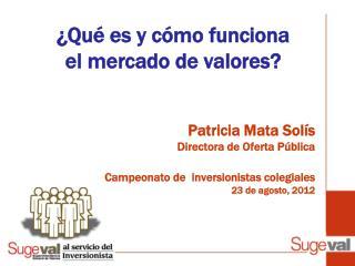 Patricia Mata Sol s Directora de Oferta P blica  Campeonato de  inversionistas colegiales 23 de agosto, 2012