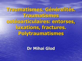 Traumatismes. G n ralit s. Traumatismes ost oarticulaires: entorses, luxations, fractures. Polytraumatismes