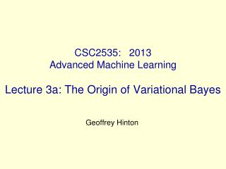CSC2535:   2013 Advanced Machine Learning   Lecture 3a: The Origin of Variational Bayes