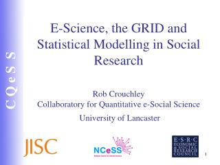 E-Science, the GRID and Statistical Modelling in Social Research    Rob Crouchley Collaboratory for Quantitative e-Socia