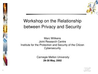 Workshop on the Relationship between Privacy and Security   Marc Wilikens Joint Research Centre  Institute for the Prote
