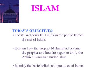 TODAY S OBJECTIVES:  Locate and describe Arabia in the period before  the rise of Islam.   Explain how the prophet Muham