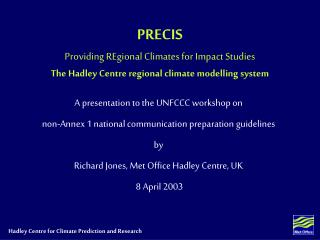 PRECIS Providing REgional Climates for Impact Studies The Hadley Centre regional climate modelling system